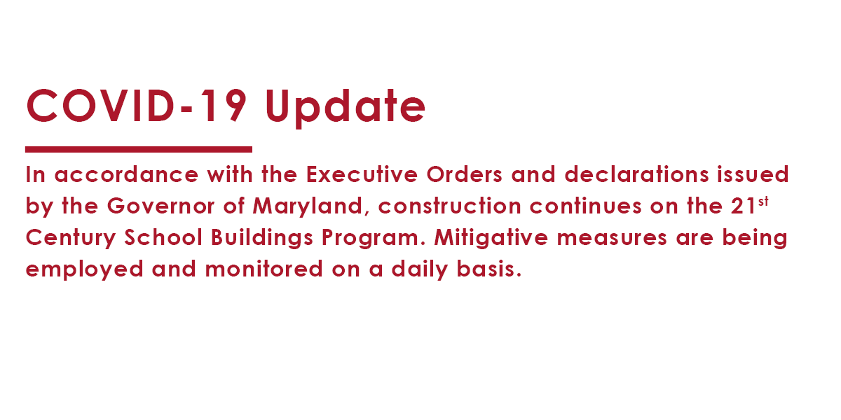 COVID-19 Update- In accordance with the Executive Orders and declarations issued by the Governor of Maryland, construction continues on the 21st Century School Buildings Program. Mitigative measures are being employed and monitored on a daily basis.